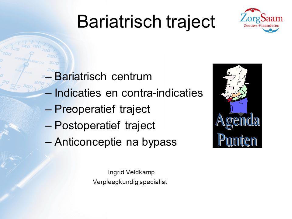 Bariatrisch traject –Bariatrisch centrum –Indicaties en contra-indicaties –Preoperatief traject –Postoperatief traject –Anticonceptie na bypass Ingrid Veldkamp Verpleegkundig specialist