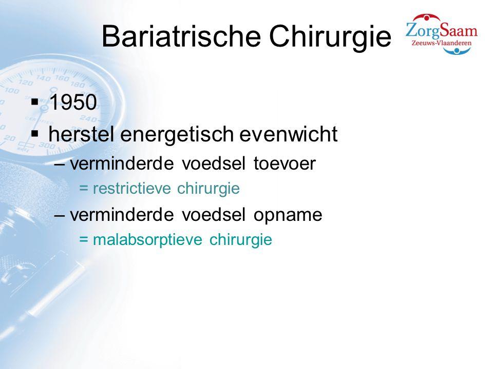 Bariatrische Chirurgie  1950  herstel energetisch evenwicht –verminderde voedsel toevoer = restrictieve chirurgie –verminderde voedsel opname = malabsorptieve chirurgie