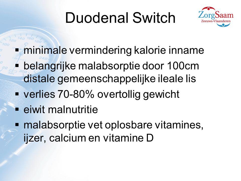Duodenal Switch  minimale vermindering kalorie inname  belangrijke malabsorptie door 100cm distale gemeenschappelijke ileale lis  verlies 70-80% overtollig gewicht  eiwit malnutritie  malabsorptie vet oplosbare vitamines, ijzer, calcium en vitamine D