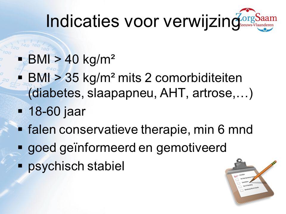 Indicaties voor verwijzing  BMI > 40 kg/m²  BMI > 35 kg/m² mits 2 comorbiditeiten (diabetes, slaapapneu, AHT, artrose,…)  18-60 jaar  falen conservatieve therapie, min 6 mnd  goed geïnformeerd en gemotiveerd  psychisch stabiel