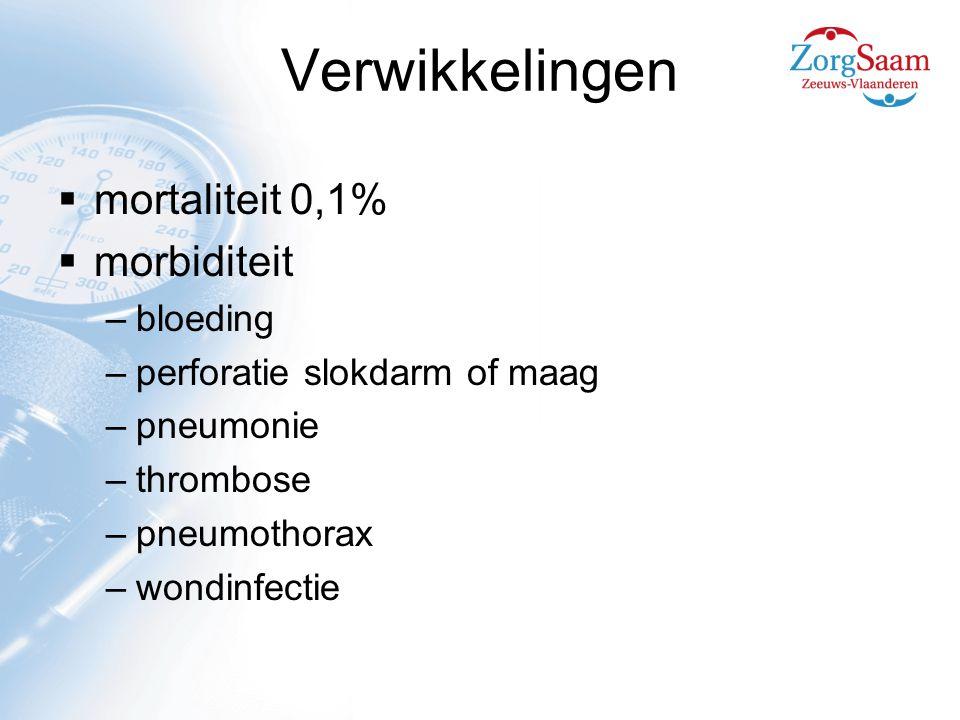 Verwikkelingen  mortaliteit 0,1%  morbiditeit –bloeding –perforatie slokdarm of maag –pneumonie –thrombose –pneumothorax –wondinfectie