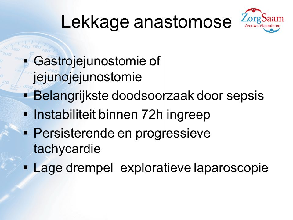 Lekkage anastomose  Gastrojejunostomie of jejunojejunostomie  Belangrijkste doodsoorzaak door sepsis  Instabiliteit binnen 72h ingreep  Persisterende en progressieve tachycardie  Lage drempel exploratieve laparoscopie