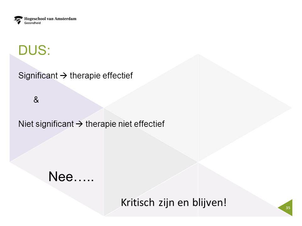 DUS: Significant  therapie effectief & Niet significant  therapie niet effectief Nee….. 35 Kritisch zijn en blijven!