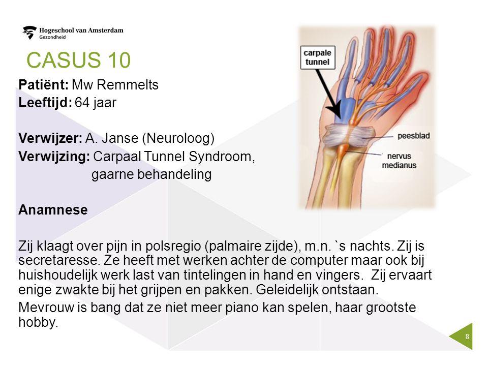 CASUS 10 Patiënt: Mw Remmelts Leeftijd: 64 jaar Verwijzer: A. Janse (Neuroloog) Verwijzing: Carpaal Tunnel Syndroom, gaarne behandeling Anamnese Zij k