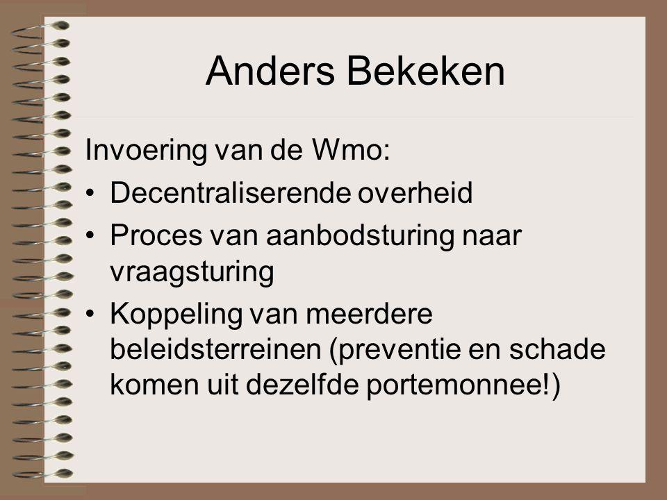 Anders Bekeken Invoering van de Wmo: Decentraliserende overheid Proces van aanbodsturing naar vraagsturing Koppeling van meerdere beleidsterreinen (preventie en schade komen uit dezelfde portemonnee!)
