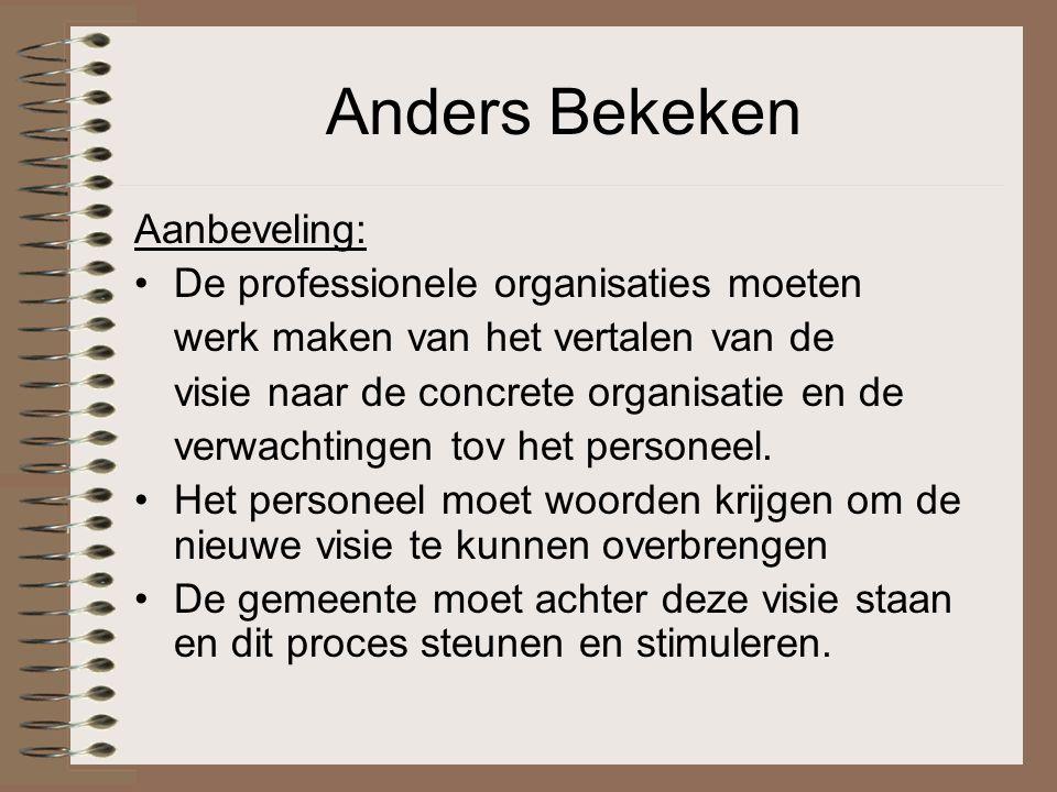 Anders Bekeken Aanbeveling: De professionele organisaties moeten werk maken van het vertalen van de visie naar de concrete organisatie en de verwachtingen tov het personeel.