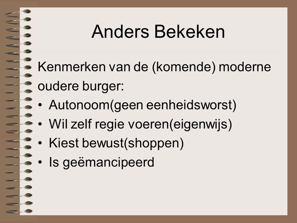 Anders Bekeken Kenmerken van de (komende) moderne oudere burger: Autonoom(geen eenheidsworst) Wil zelf regie voeren(eigenwijs) Kiest bewust(shoppen) Is geëmancipeerd