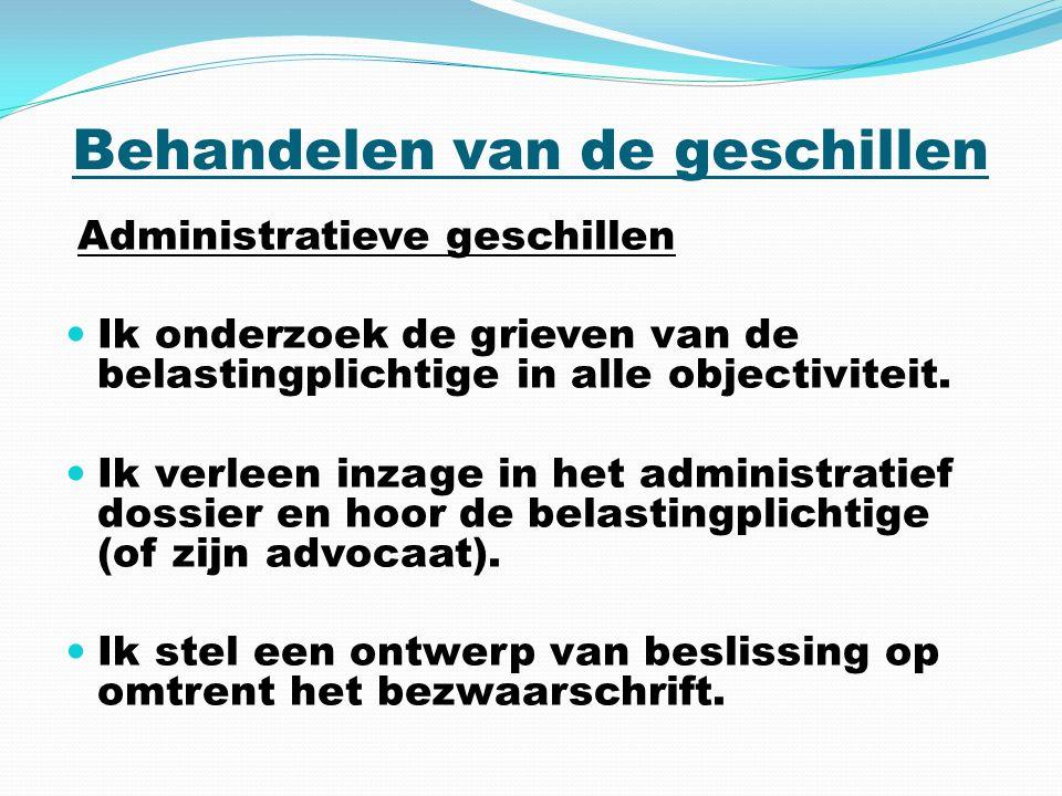 Behandelen van de geschillen Administratieve geschillen Ik onderzoek de grieven van de belastingplichtige in alle objectiviteit.