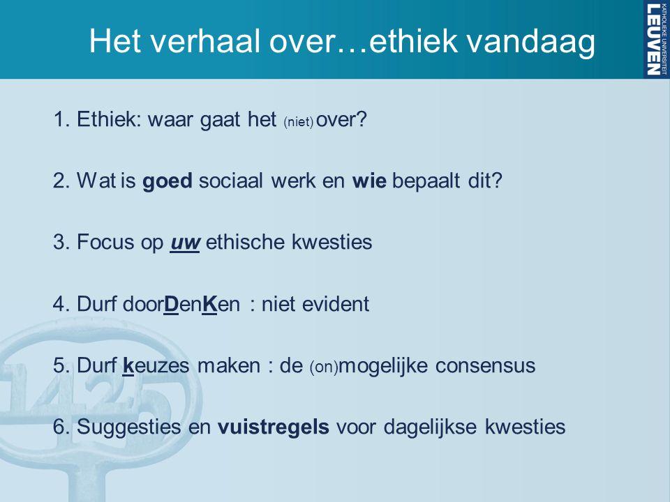 Het verhaal over…ethiek vandaag 1. Ethiek: waar gaat het (niet) over? 2. Wat is goed sociaal werk en wie bepaalt dit? 3. Focus op uw ethische kwesties