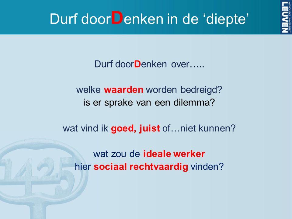 Durf door D enken in de 'diepte' Durf doorDenken over….. welke waarden worden bedreigd? is er sprake van een dilemma? wat vind ik goed, juist of…niet