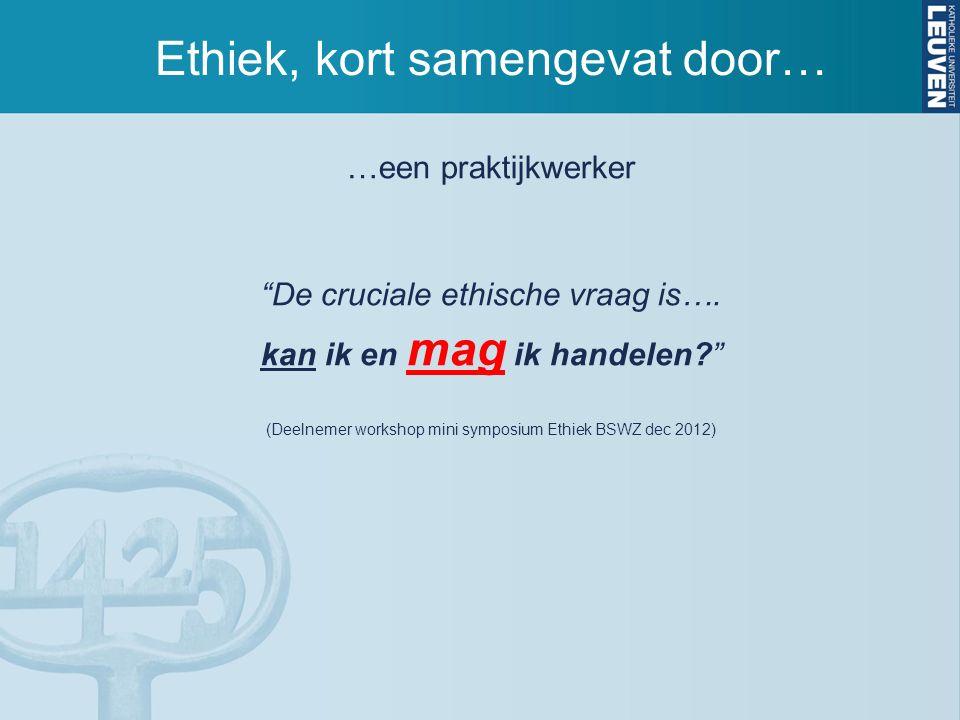 """Ethiek, kort samengevat door… …een praktijkwerker """"De cruciale ethische vraag is…. kan ik en mag ik handelen?"""" (Deelnemer workshop mini symposium Ethi"""