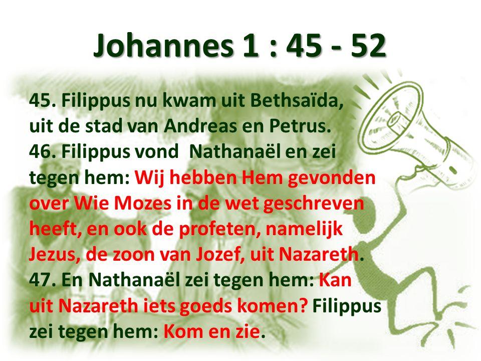 Johannes 1 : 45 - 52 45. Filippus nu kwam uit Bethsaïda, uit de stad van Andreas en Petrus.