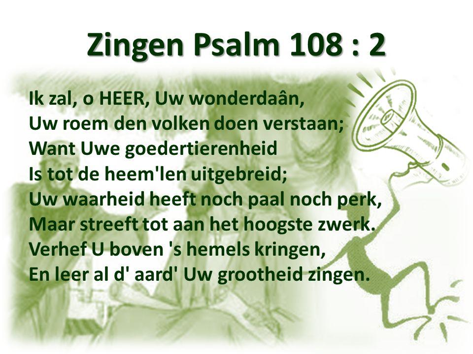 Zingen Psalm 108 : 2 Ik zal, o HEER, Uw wonderdaân, Uw roem den volken doen verstaan; Want Uwe goedertierenheid Is tot de heem len uitgebreid; Uw waarheid heeft noch paal noch perk, Maar streeft tot aan het hoogste zwerk.
