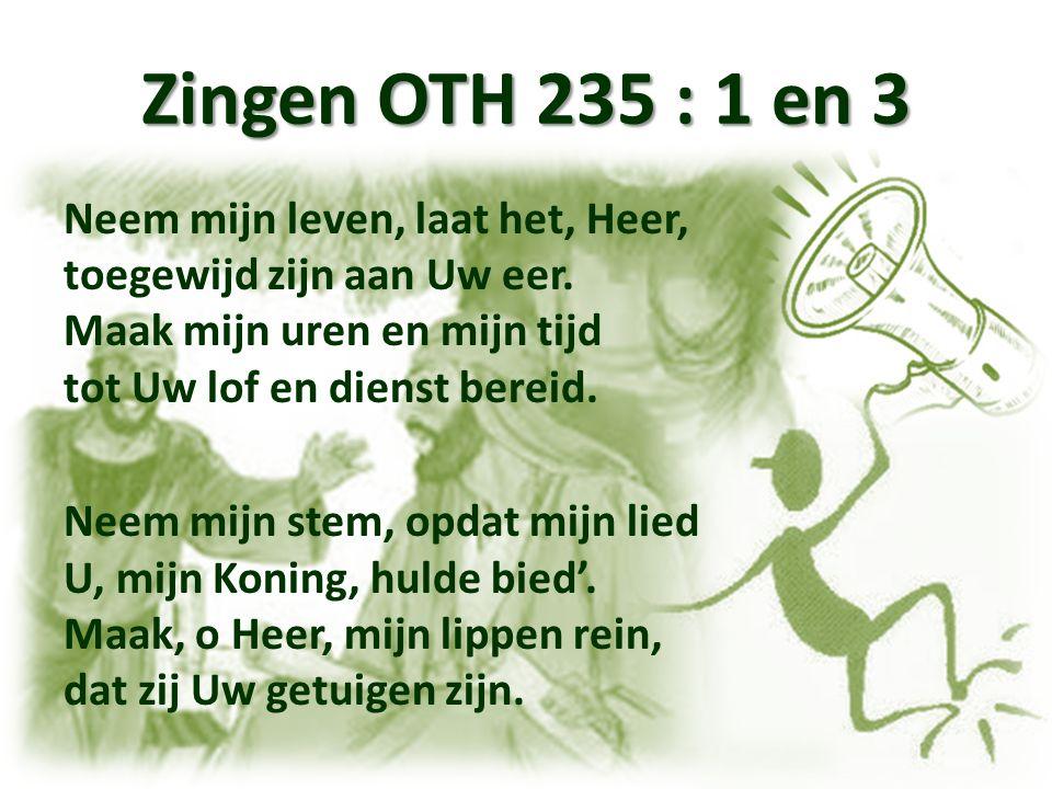Zingen OTH 235 : 1 en 3 Neem mijn leven, laat het, Heer, toegewijd zijn aan Uw eer. Maak mijn uren en mijn tijd tot Uw lof en dienst bereid. Neem mijn