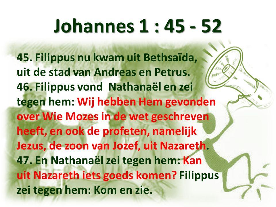 Johannes 1 : 45 - 52 45. Filippus nu kwam uit Bethsaïda, uit de stad van Andreas en Petrus. 46. Filippus vond Nathanaël en zei tegen hem: Wij hebben H