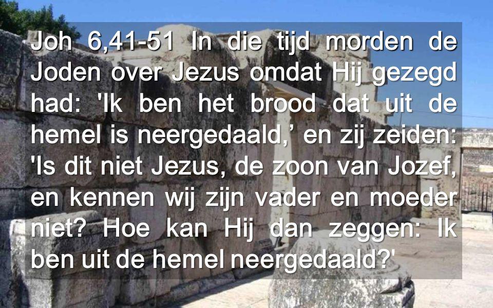 Joh 6,41-51 In die tijd morden de Joden over Jezus omdat Hij gezegd had: Ik ben het brood dat uit de hemel is neergedaald,' en zij zeiden: Is dit niet Jezus, de zoon van Jozef, en kennen wij zijn vader en moeder niet.