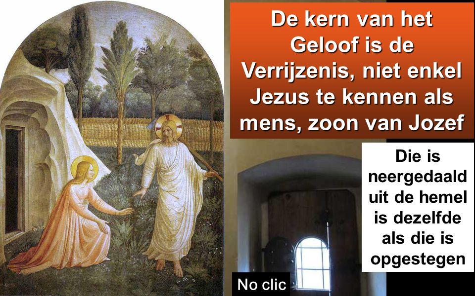 Die is neergedaald uit de hemel is dezelfde als die is opgestegen De kern van het Geloof is de Verrijzenis, niet enkel Jezus te kennen als mens, zoon van Jozef No clic De Verrezen Christus met Maria M