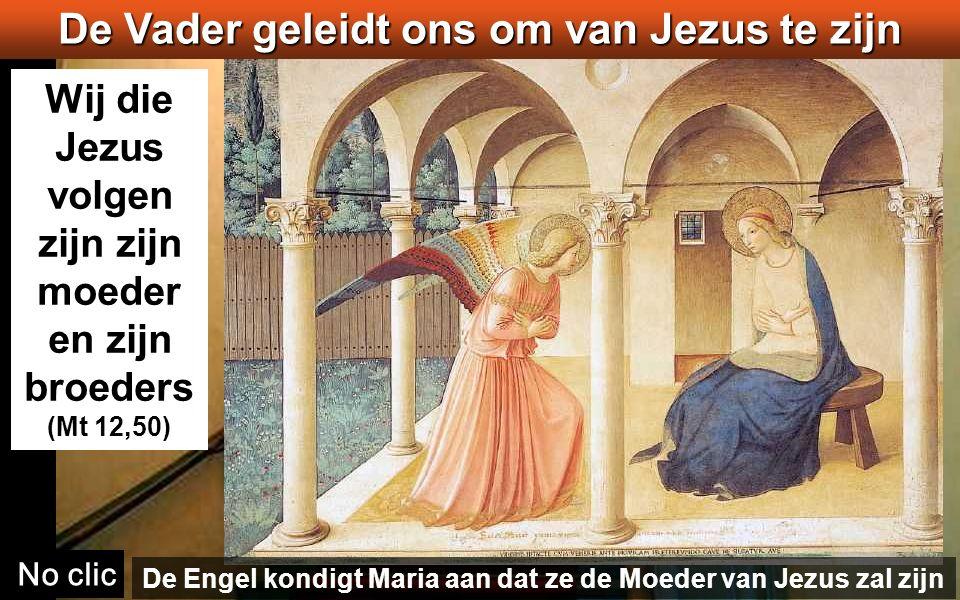 Wij die Jezus volgen zijn zijn moeder en zijn broeders (Mt 12,50) No clic De Vader geleidt ons om van Jezus te zijn De Engel kondigt Maria aan dat ze de Moeder van Jezus zal zijn