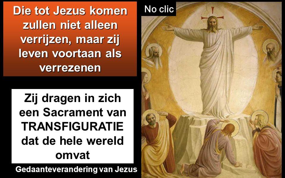 Zij dragen in zich een Sacrament van TRANSFIGURATIE dat de hele wereld omvat Die tot Jezus komen zullen niet alleen verrijzen, maar zij leven voortaan als verrezenen No clic Gedaanteverandering van Jezus