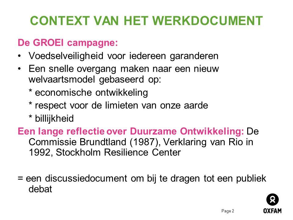 Page 2 CONTEXT VAN HET WERKDOCUMENT De GROEI campagne: Voedselveiligheid voor iedereen garanderen Een snelle overgang maken naar een nieuw welvaartsmodel gebaseerd op: * economische ontwikkeling * respect voor de limieten van onze aarde * billijkheid Een lange reflectie over Duurzame Ontwikkeling: De Commissie Brundtland (1987), Verklaring van Rio in 1992, Stockholm Resilience Center = een discussiedocument om bij te dragen tot een publiek debat