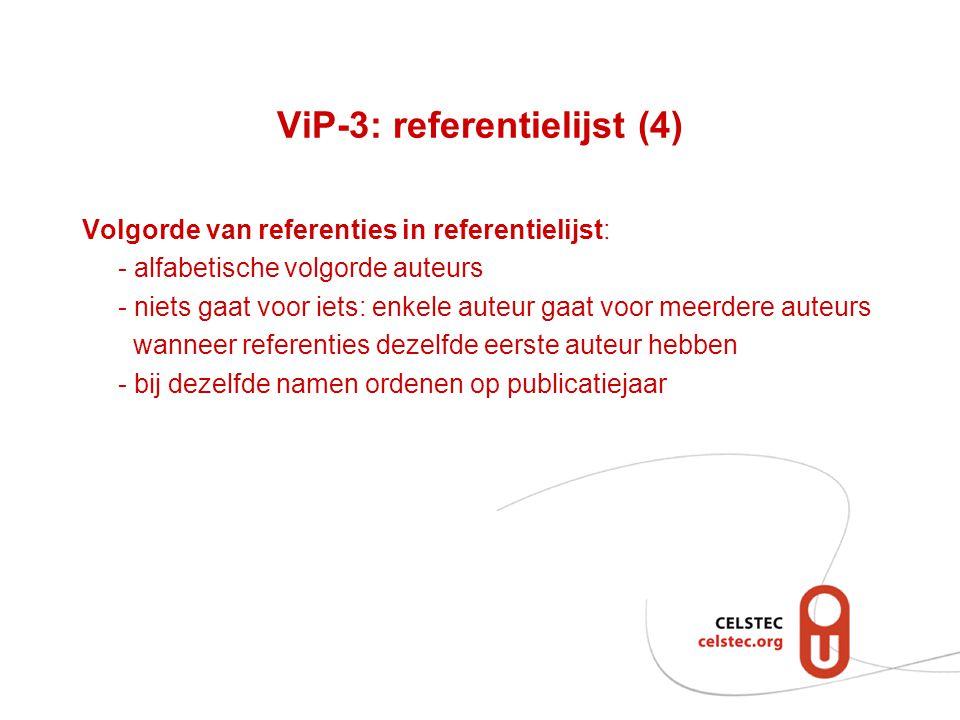 ViP-3: referentielijst (4) Volgorde van referenties in referentielijst: - alfabetische volgorde auteurs - niets gaat voor iets: enkele auteur gaat voor meerdere auteurs wanneer referenties dezelfde eerste auteur hebben - bij dezelfde namen ordenen op publicatiejaar