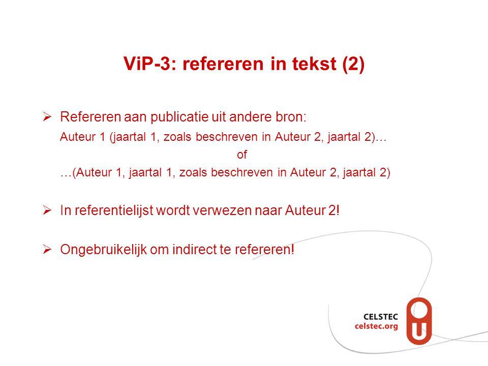 ViP-3: refereren in tekst (2)  Refereren aan publicatie uit andere bron: Auteur 1 (jaartal 1, zoals beschreven in Auteur 2, jaartal 2)… of …(Auteur 1, jaartal 1, zoals beschreven in Auteur 2, jaartal 2)  In referentielijst wordt verwezen naar Auteur 2.