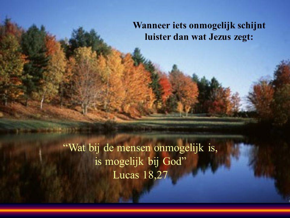 Wanneer iets onmogelijk schijnt luister dan wat Jezus zegt: Wat bij de mensen onmogelijk is, is mogelijk bij God Lucas 18,27