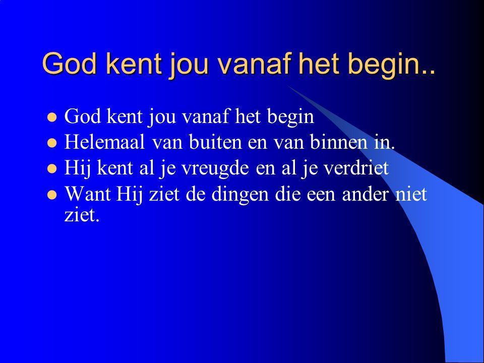God kent jou vanaf het begin.. God kent jou vanaf het begin Helemaal van buiten en van binnen in. Hij kent al je vreugde en al je verdriet Want Hij zi