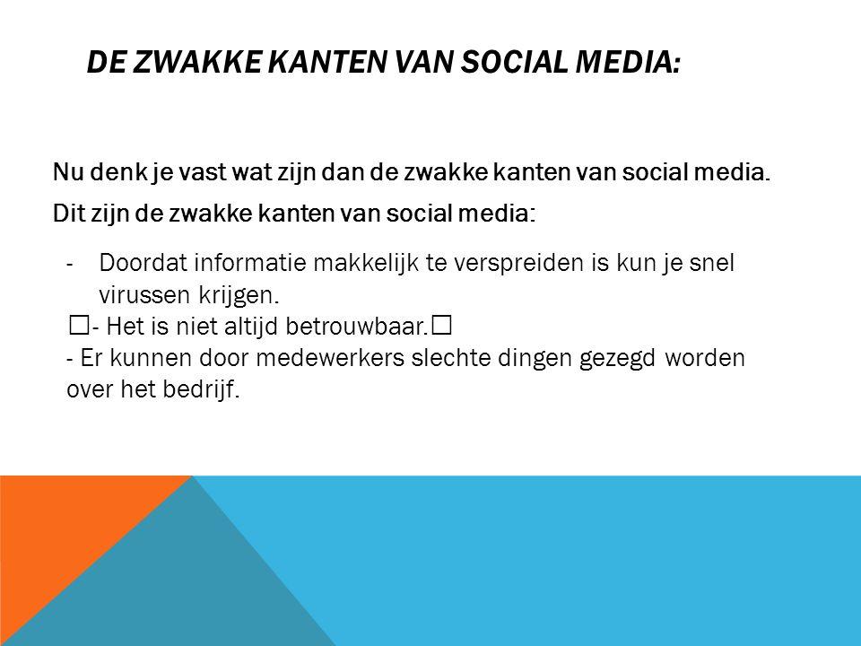 DE ZWAKKE KANTEN VAN SOCIAL MEDIA: Nu denk je vast wat zijn dan de zwakke kanten van social media. Dit zijn de zwakke kanten van social media: -Doorda