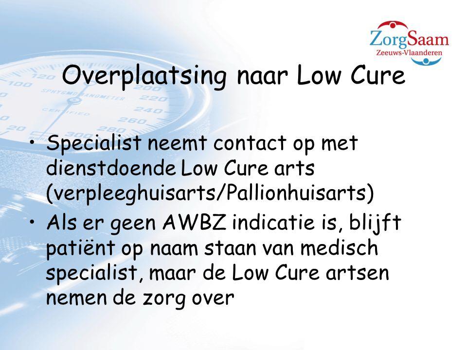 Overplaatsing naar Low Cure Specialist neemt contact op met dienstdoende Low Cure arts (verpleeghuisarts/Pallionhuisarts) Als er geen AWBZ indicatie is, blijft patiënt op naam staan van medisch specialist, maar de Low Cure artsen nemen de zorg over