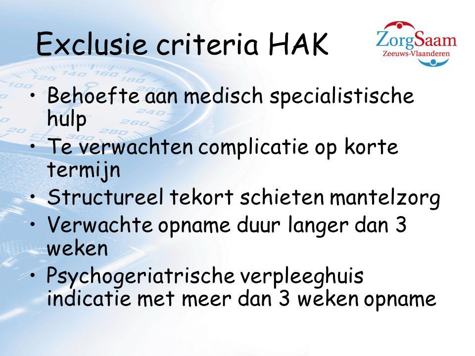 Exclusie criteria HAK Behoefte aan medisch specialistische hulp Te verwachten complicatie op korte termijn Structureel tekort schieten mantelzorg Verwachte opname duur langer dan 3 weken Psychogeriatrische verpleeghuis indicatie met meer dan 3 weken opname