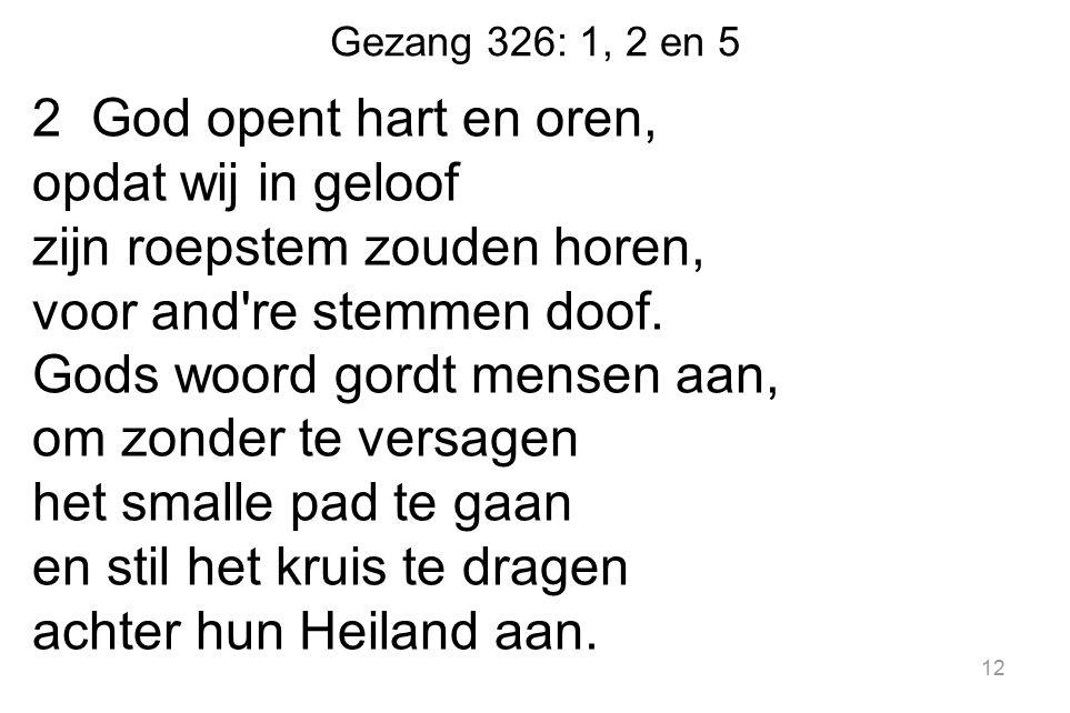 Gezang 326: 1, 2 en 5 2 God opent hart en oren, opdat wij in geloof zijn roepstem zouden horen, voor and're stemmen doof. Gods woord gordt mensen aan,