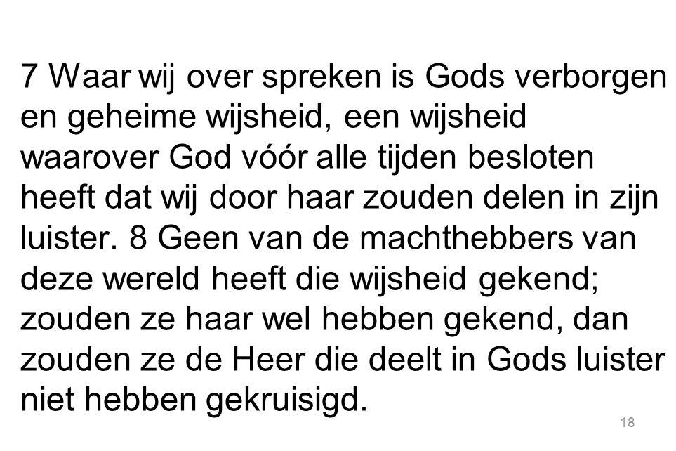 7 Waar wij over spreken is Gods verborgen en geheime wijsheid, een wijsheid waarover God vóór alle tijden besloten heeft dat wij door haar zouden dele