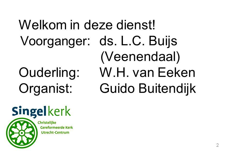 2 Welkom in deze dienst! Voorganger :ds. L.C. Buijs (Veenendaal) Ouderling:W.H. van Eeken Organist: Guido Buitendijk