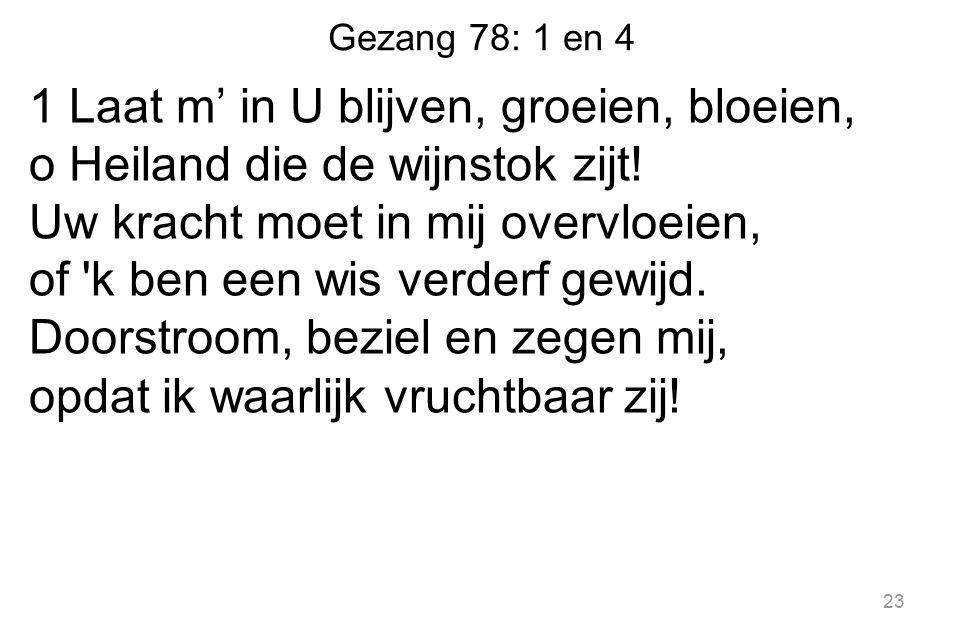 Gezang 78: 1 en 4 1 Laat m' in U blijven, groeien, bloeien, o Heiland die de wijnstok zijt.