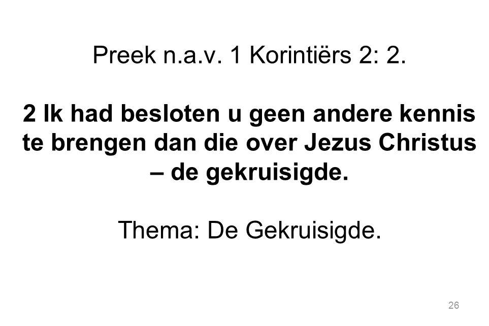 26 Preek n.a.v. 1 Korintiërs 2: 2. 2 Ik had besloten u geen andere kennis te brengen dan die over Jezus Christus – de gekruisigde. Thema: De Gekruisig