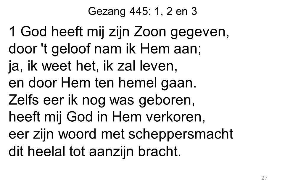 Gezang 445: 1, 2 en 3 1 God heeft mij zijn Zoon gegeven, door t geloof nam ik Hem aan; ja, ik weet het, ik zal leven, en door Hem ten hemel gaan.