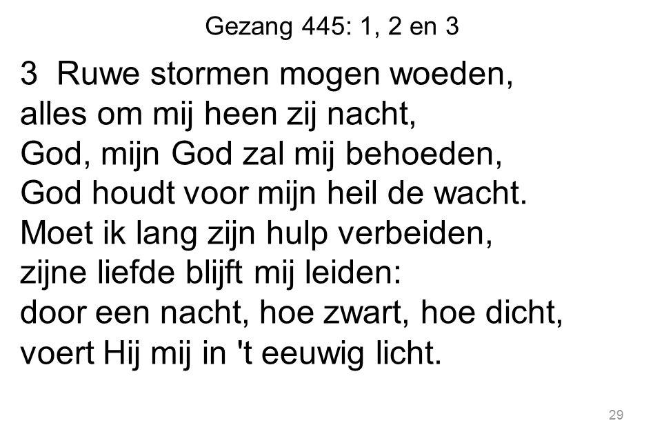 Gezang 445: 1, 2 en 3 3 Ruwe stormen mogen woeden, alles om mij heen zij nacht, God, mijn God zal mij behoeden, God houdt voor mijn heil de wacht.