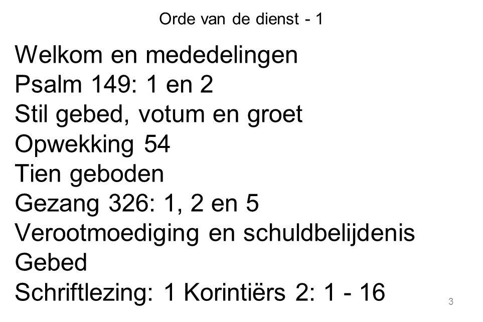 3 Orde van de dienst - 1 Welkom en mededelingen Psalm 149: 1 en 2 Stil gebed, votum en groet Opwekking 54 Tien geboden Gezang 326: 1, 2 en 5 Verootmoediging en schuldbelijdenis Gebed Schriftlezing: 1 Korintiërs 2: 1 - 16