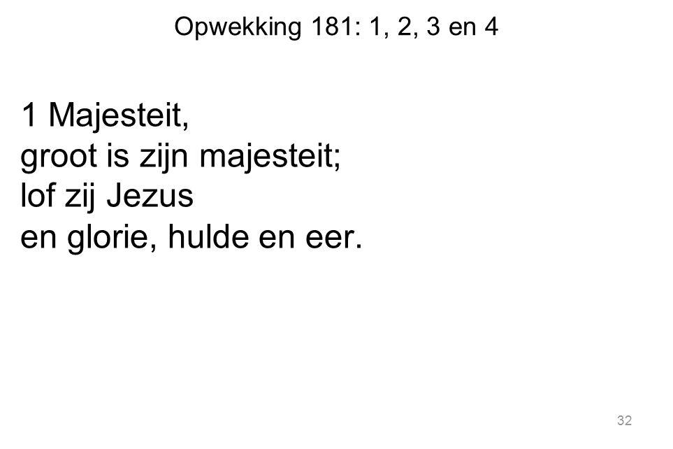 Opwekking 181: 1, 2, 3 en 4 1 Majesteit, groot is zijn majesteit; lof zij Jezus en glorie, hulde en eer. 32