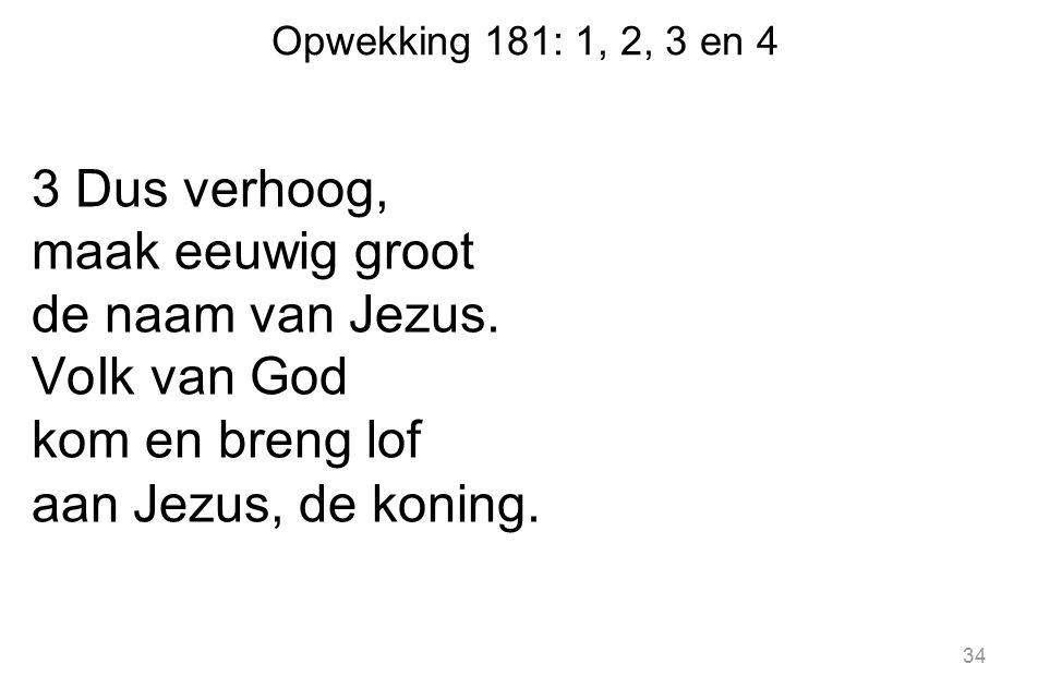 Opwekking 181: 1, 2, 3 en 4 3 Dus verhoog, maak eeuwig groot de naam van Jezus. VoIk van God kom en breng lof aan Jezus, de koning. 34