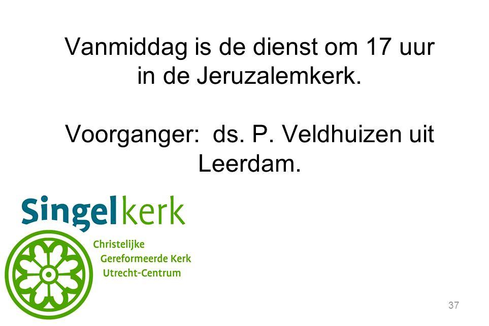 37 Vanmiddag is de dienst om 17 uur in de Jeruzalemkerk. Voorganger: ds. P. Veldhuizen uit Leerdam.