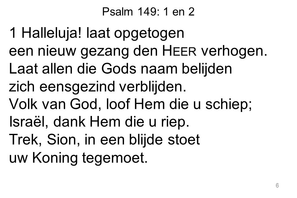 Psalm 149: 1 en 2 1 Halleluja! laat opgetogen een nieuw gezang den H EER verhogen. Laat allen die Gods naam belijden zich eensgezind verblijden. Volk