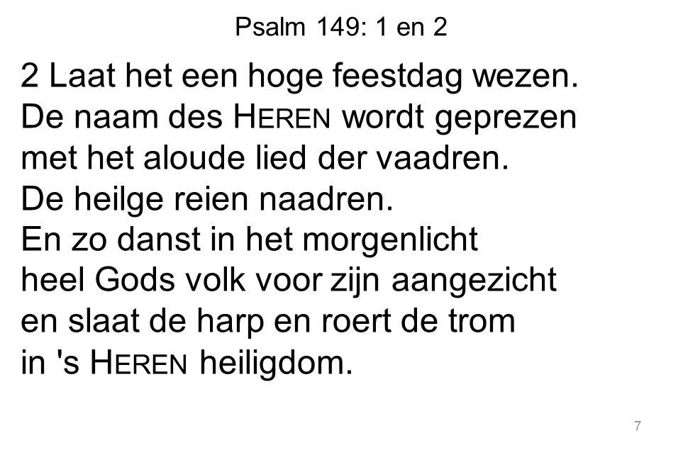 Psalm 149: 1 en 2 2 Laat het een hoge feestdag wezen. De naam des H EREN wordt geprezen met het aloude lied der vaadren. De heilge reien naadren. En z