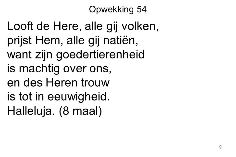 Opwekking 54 Looft de Here, alle gij volken, prijst Hem, alle gij natiën, want zijn goedertierenheid is machtig over ons, en des Heren trouw is tot in eeuwigheid.