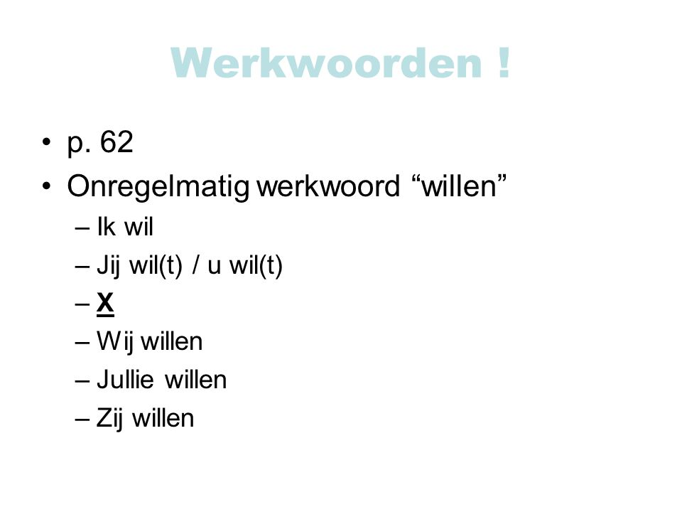 """Werkwoorden ! p. 62 Onregelmatig werkwoord """"willen"""" –Ik wil –Jij wil(t) / u wil(t) –X –Wij willen –Jullie willen –Zij willen"""