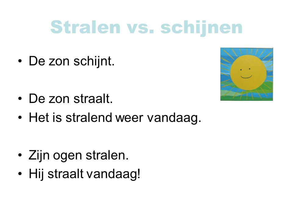Stralen vs. schijnen De zon schijnt. De zon straalt. Het is stralend weer vandaag. Zijn ogen stralen. Hij straalt vandaag!