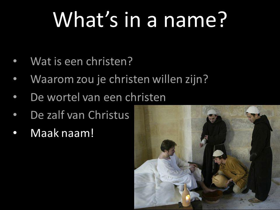 Wat is een christen? Waarom zou je christen willen zijn? De wortel van een christen De zalf van Christus Maak naam! What's in a name?