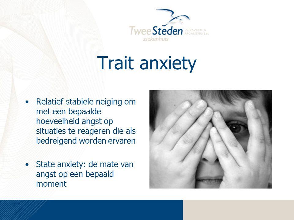 Trait anxiety Relatief stabiele neiging om met een bepaalde hoeveelheid angst op situaties te reageren die als bedreigend worden ervaren State anxiety