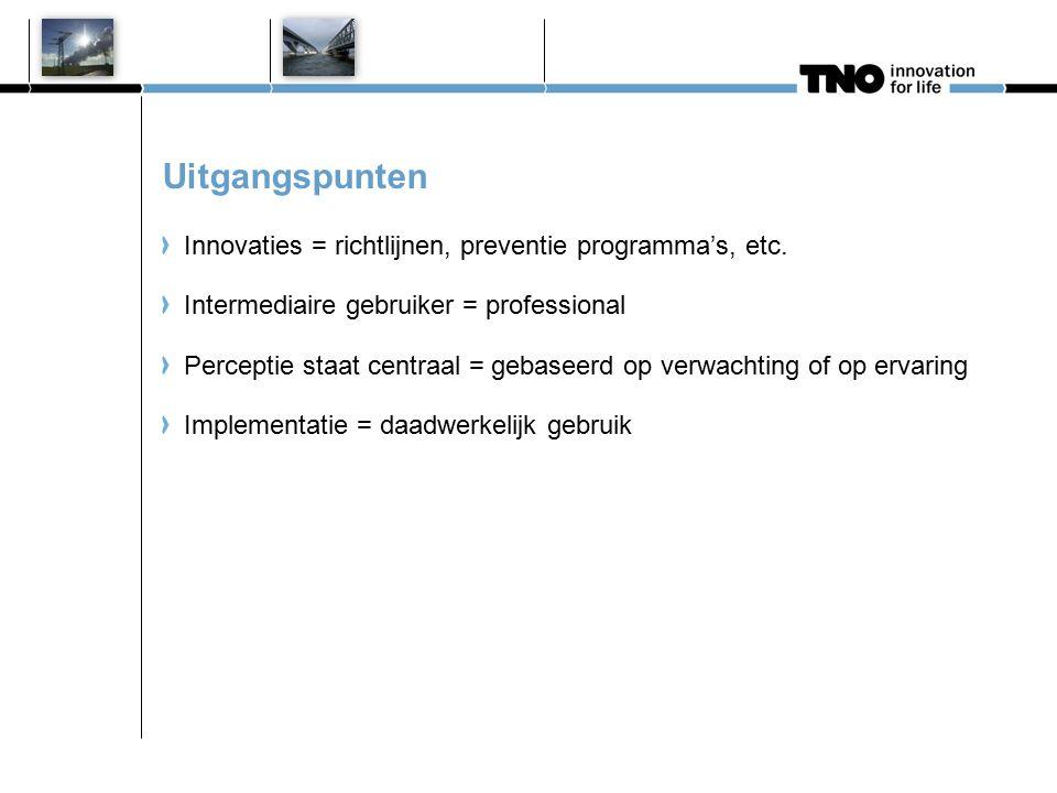 Uitgangspunten Innovaties = richtlijnen, preventie programma's, etc. Intermediaire gebruiker = professional Perceptie staat centraal = gebaseerd op ve